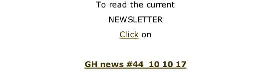 To read the current  NEWSLETTER Click on  GH news #44  10 10 17