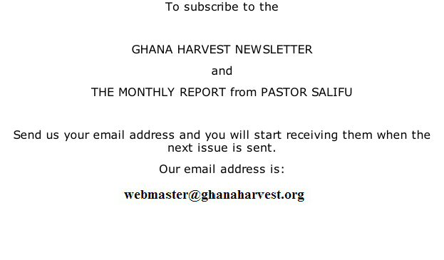 To subscribe to the   GHANA HARVEST NEWSLETTER and  THE MONTHLY REPORT from PASTOR SALIFU  Send us your email address and you will start receiving them when the next issue is sent. Our email address is: